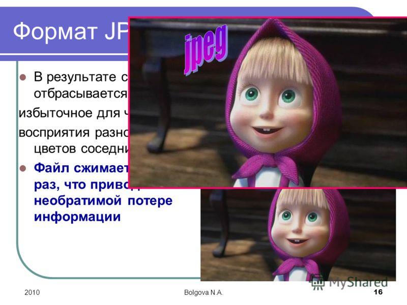 2010Bolgova N.A. 16 Формат JPEG В результате сжатия отбрасывается избыточное для человеческого восприятия разнообразие цветов соседних точек. Файл сжимается в десятки раз, что приводит к необратимой потере информации
