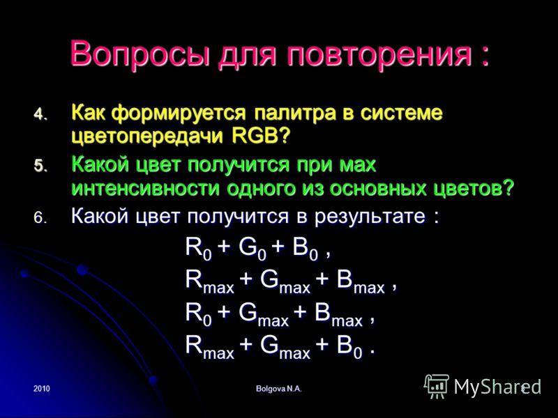 2010Bolgova N.A.3 Вопросы для повторения : 4. Как формируется палитра в системе цветопередачи RGB? 5. Какой цвет получится при мах интенсивности одного из основных цветов? 6. Какой цвет получится в результате : R 0 + G 0 + B 0, R 0 + G 0 + B 0, R max
