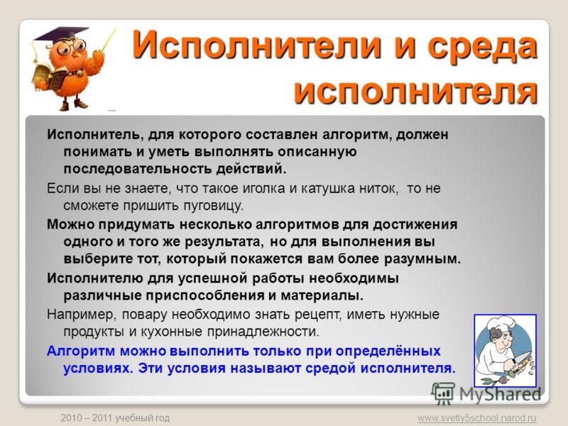 www.svetly5school.narod.ru 2010 – 2011 учебный год Исполнители и среда исполнителя Исполнитель, для которого составлен алгоритм, должен понимать и уметь выполнять описанную последовательность действий. Если вы не знаете, что такое иголка и катушка ни