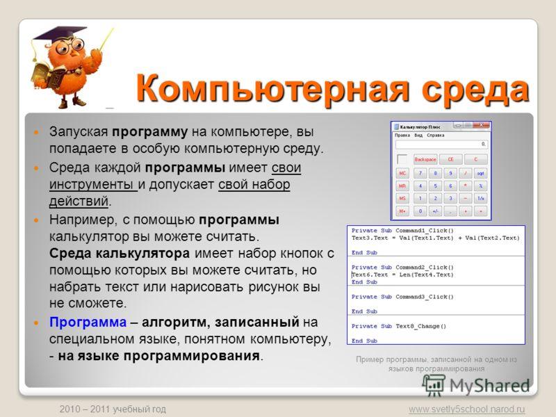 www.svetly5school.narod.ru 2010 – 2011 учебный год Компьютерная среда Запуская программу на компьютере, вы попадаете в особую компьютерную среду. Среда каждой программы имеет свои инструменты и допускает свой набор действий. Например, с помощью прогр