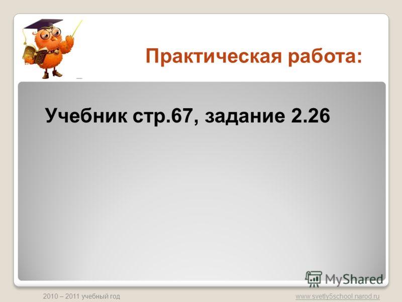 www.svetly5school.narod.ru 2010 – 2011 учебный год Практическая работа: Учебник стр.67, задание 2.26