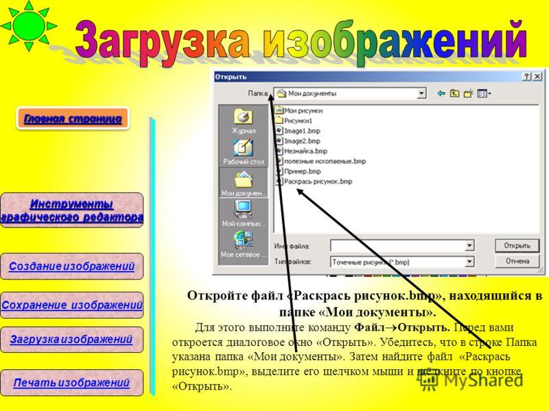 Откройте файл «Раскрась рисунок.bmp», находящийся в папке «Мои документы». Для этого выполните команду Файл Открыть. Перед вами откроется диалоговое окно «Открыть». Убедитесь, что в строке Папка указана папка «Мои документы». Затем найдите файл «Раск