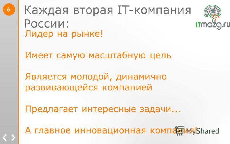 Каждая вторая IT-компания в в России: Лидер на рынке! Имеет самую масштабную цель Является молодой, динамично развивающейся компанией Предлагает интересные задачи... А главное инновационная компания! 6