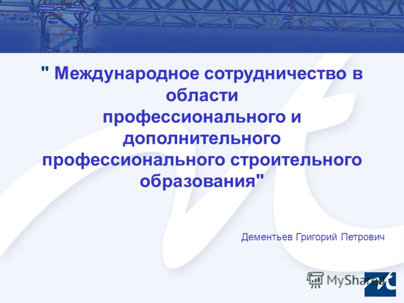 Международное сотрудничество в области профессионального и дополнительного профессионального строительного образования Дементьев Григорий Петрович