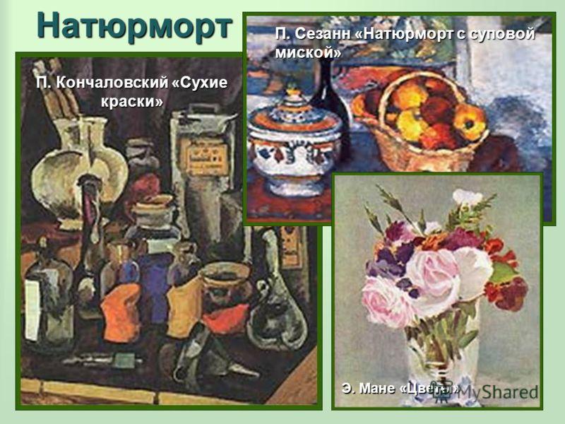 Натюрморт П. Кончаловский «Сухие краски» П. Сезанн «Натюрморт с суповой миской» Э. Мане «Цветы»