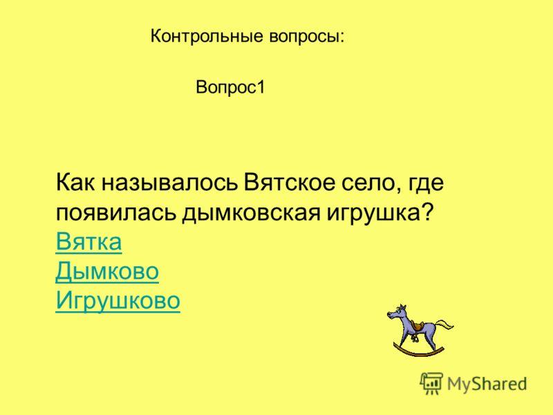 Контрольные вопросы: Вопрос1 Как называлось Вятское село, где появилась дымковская игрушка? Вятка Дымково Игрушково