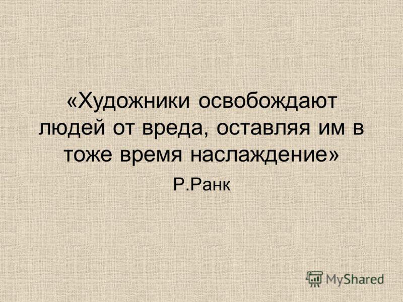 «Художники освобождают людей от вреда, оставляя им в тоже время наслаждение» Р.Ранк