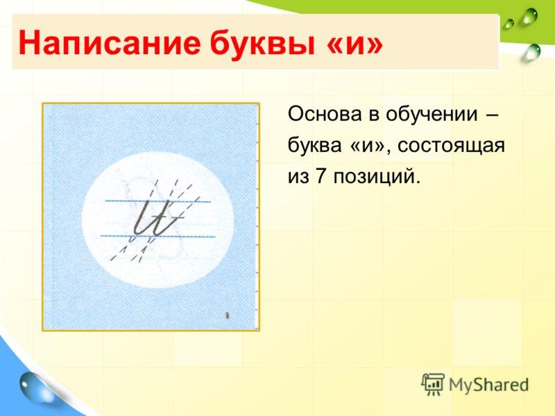 Написание буквы «и» Основа в обучении – буква «и», состоящая из 7 позиций.