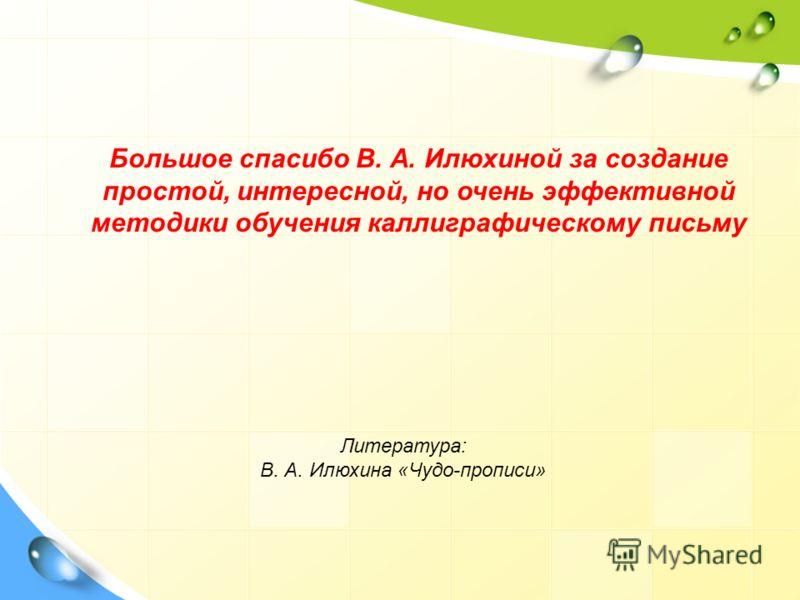 Большое спасибо В. А. Илюхиной за создание простой, интересной, но очень эффективной методики обучения каллиграфическому письму Литература: В. А. Илюхина «Чудо-прописи»