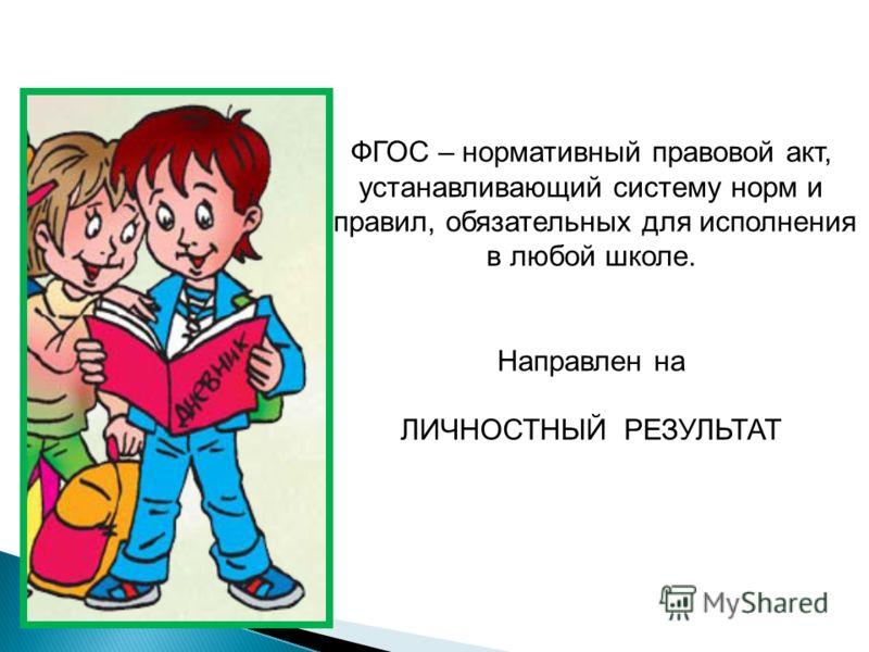 ФГОС – нормативный правовой акт, устанавливающий систему норм и правил, обязательных для исполнения в любой школе. Направлен на ЛИЧНОСТНЫЙ РЕЗУЛЬТАТ