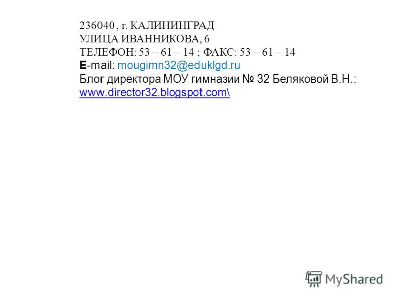 236040, г. КАЛИНИНГРАД УЛИЦА ИВАННИКОВА, 6 ТЕЛЕФОН: 53 – 61 – 14 ; ФАКС: 53 – 61 – 14 E-mail: mougimn32@eduklgd.ru Блог директора МОУ гимназии 32 Беляковой В.Н.: www.director32.blogspot.com\ www.director32.blogspot.com\