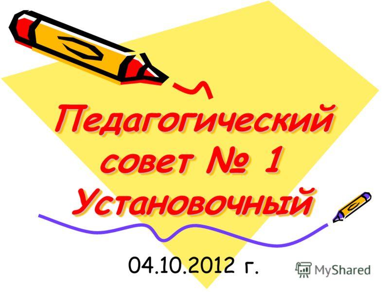 Педагогический совет 1 Установочный 04.10.2012 г.