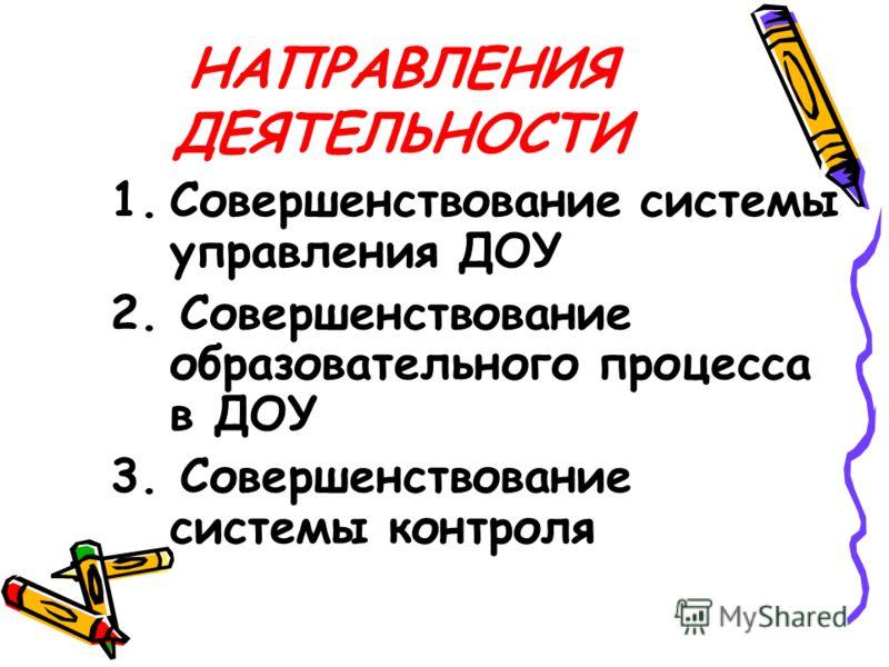 НАПРАВЛЕНИЯ ДЕЯТЕЛЬНОСТИ 1.Совершенствование системы управления ДОУ 2. Совершенствование образовательного процесса в ДОУ 3. Совершенствование системы контроля
