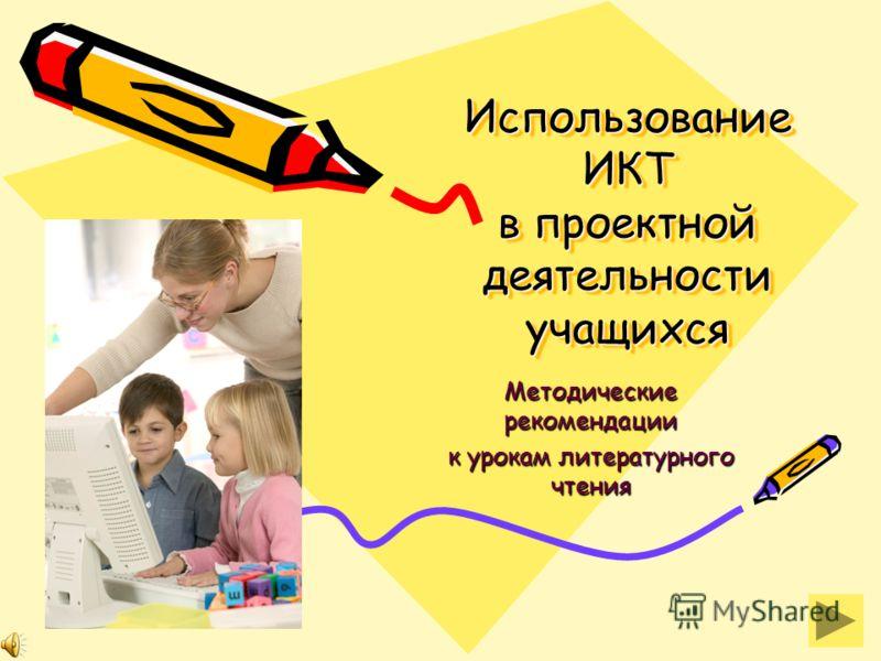 Использование ИКТ в проектной деятельности учащихся Методические рекомендации к урокам литературного чтения
