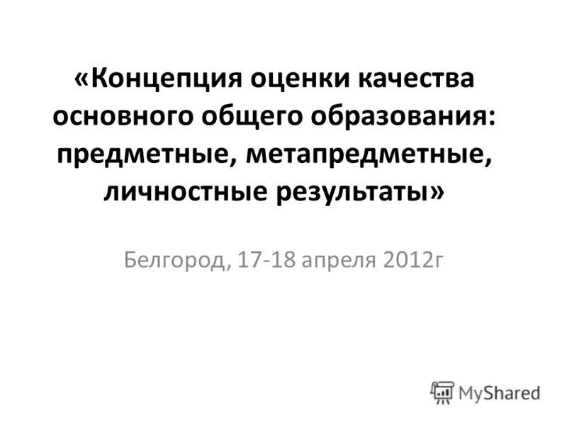 «Концепция оценки качества основного общего образования: предметные, метапредметные, личностные результаты» Белгород, 17-18 апреля 2012г