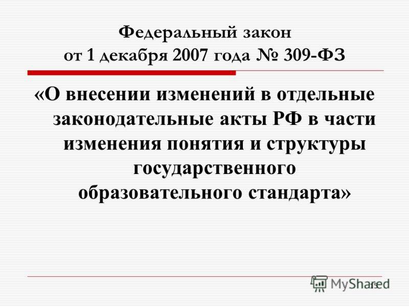 15 Федеральный закон от 1 декабря 2007 года 309-ФЗ «О внесении изменений в отдельные законодательные акты РФ в части изменения понятия и структуры государственного образовательного стандарта»