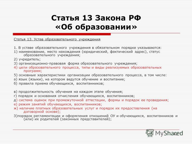 42 Статья 13 Закона РФ «Об образовании» Статья 13. Устав образовательного учреждения 1. В уставе образовательного учреждения в обязательном порядке указываются: 1) наименование, место нахождения (юридический, фактический адрес), статус образовательно