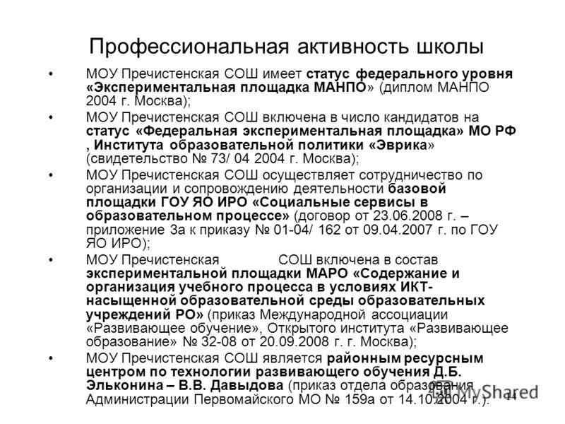 14 Профессиональная активность школы МОУ Пречистенская СОШ имеет статус федерального уровня «Экспериментальная площадка МАНПО» (диплом МАНПО 2004 г. Москва); МОУ Пречистенская СОШ включена в число кандидатов на статус «Федеральная экспериментальная п