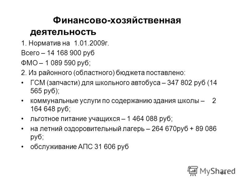 64 Финансово-хозяйственная деятельность 1. Норматив на 1.01.2009г. Всего – 14 168 900 руб ФМО – 1 089 590 руб; 2. Из районного (областного) бюджета поставлено: ГСМ (запчасти) для школьного автобуса – 347 802 руб (14 565 руб); коммунальные услуги по с