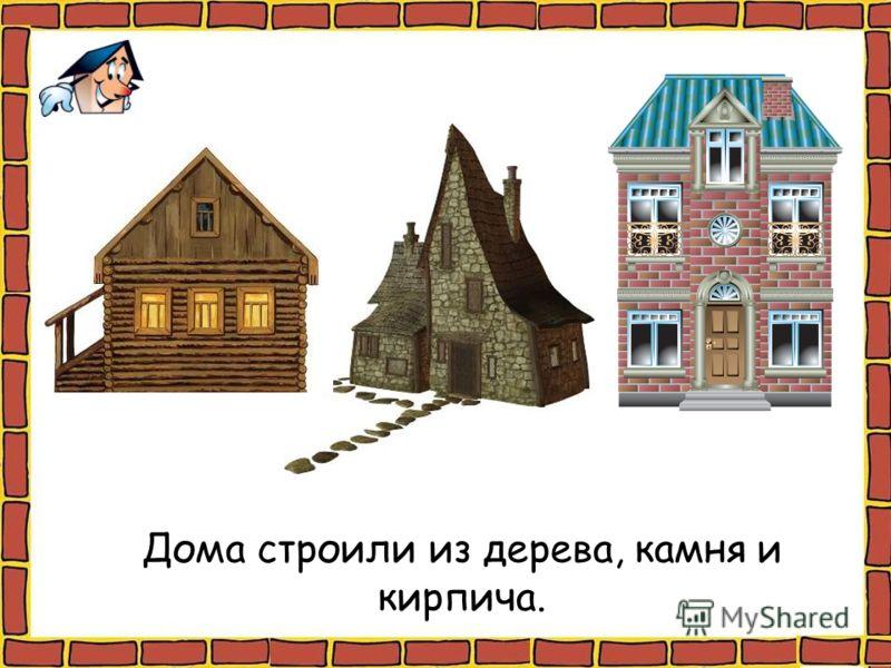 Дома строили из дерева, камня и кирпича.