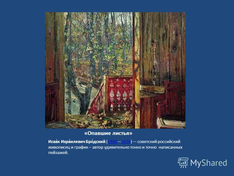 «Опавшие листья» Исаа́к Изра́илевич Бро́дский (18831939) советский российский живописец и график – автор удивительно тонко и точно написанных пейзажей.18831939