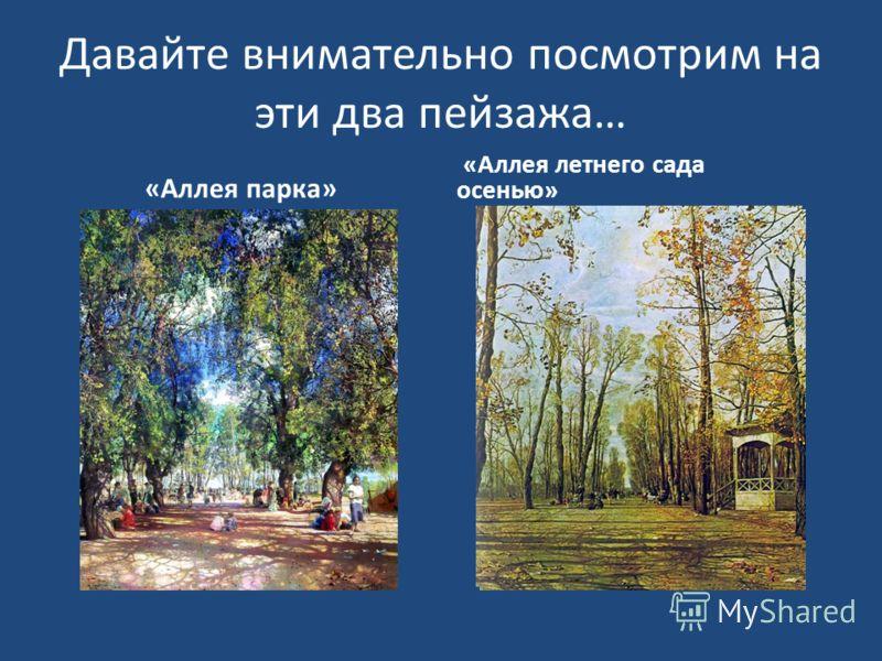 Давайте внимательно посмотрим на эти два пейзажа… «Аллея парка» «Аллея летнего сада осенью»