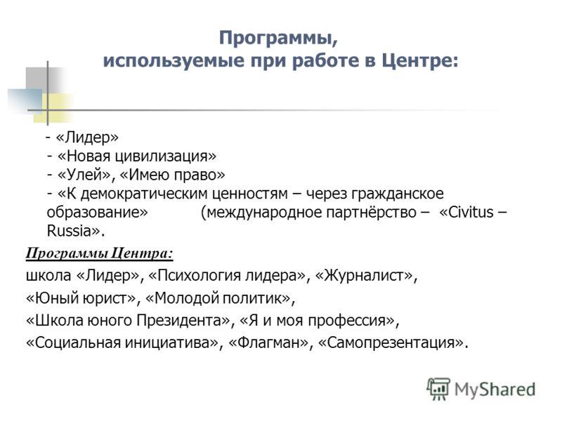Программы, используемые при работе в Центре: - «Лидер» - «Новая цивилизация» - «Улей», «Имею право» - «К демократическим ценностям – через гражданское образование» (международное партнёрство – «Civitus – Russia». Программы Центра: школа «Лидер», «Пси