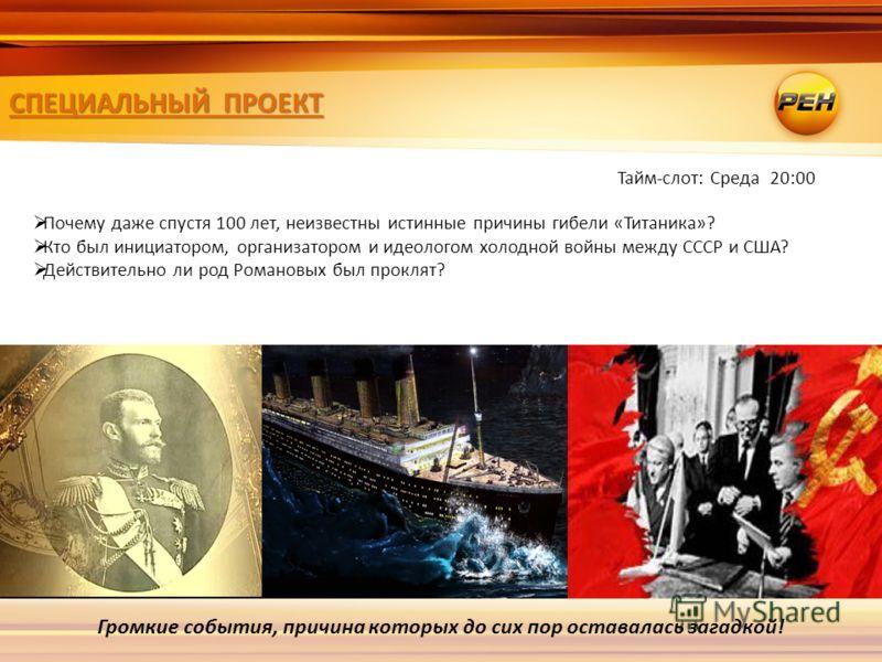 СПЕЦИАЛЬНЫЙ ПРОЕКТ Громкие события, причина которых до сих пор оставалась загадкой! Почему даже спустя 100 лет, неизвестны истинные причины гибели «Титаника»? Кто был инициатором, организатором и идеологом холодной войны между СССР и США? Действитель