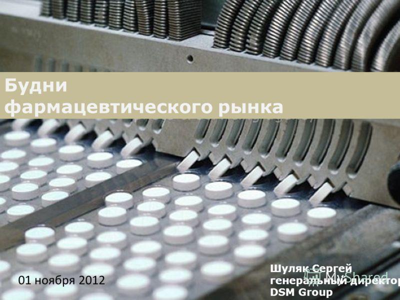 Будни фармацевтического рынка Шуляк Сергей генеральный директор DSM Group 01 ноября 2012
