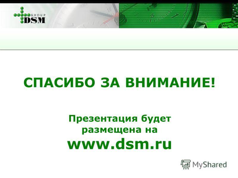 СПАСИБО ЗА ВНИМАНИЕ! Презентация будет размещена на www.dsm.ru