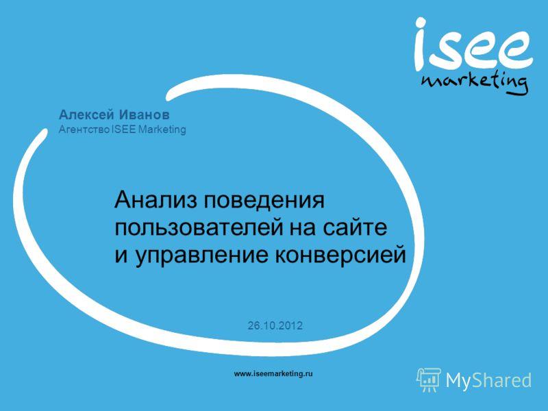 Алексей Иванов Агентство ISEE Marketing www.iseemarketing.ru 26.10.2012 Анализ поведения пользователей на сайте и управление конверсией