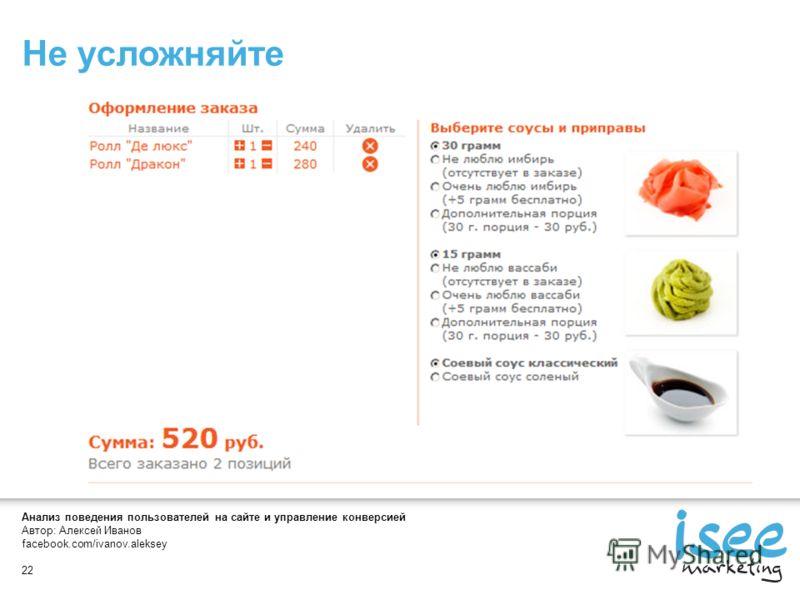Анализ поведения пользователей на сайте и управление конверсией Автор: Алексей Иванов facebook.com/ivanov.aleksey 22 Не усложняйте