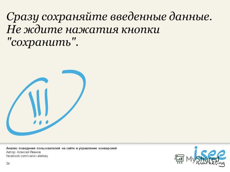Анализ поведения пользователей на сайте и управление конверсией Автор: Алексей Иванов facebook.com/ivanov.aleksey 34 Сразу сохраняйте введенные данные. Не ждите нажатия кнопки сохранить.