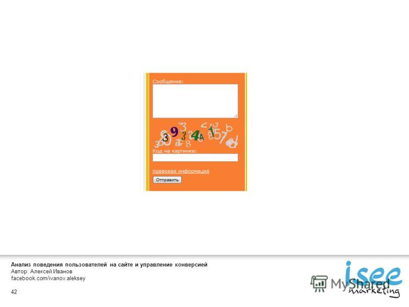 Анализ поведения пользователей на сайте и управление конверсией Автор: Алексей Иванов facebook.com/ivanov.aleksey 42