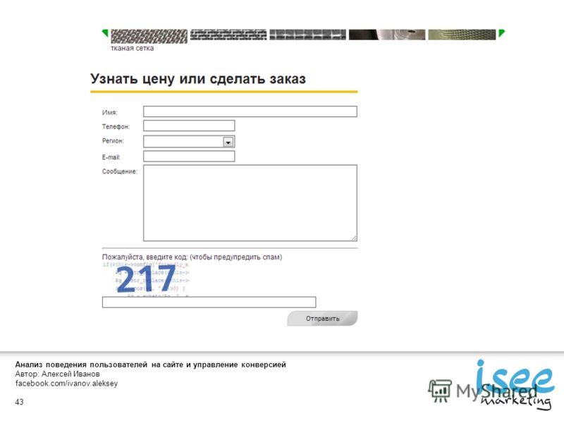 Анализ поведения пользователей на сайте и управление конверсией Автор: Алексей Иванов facebook.com/ivanov.aleksey 43