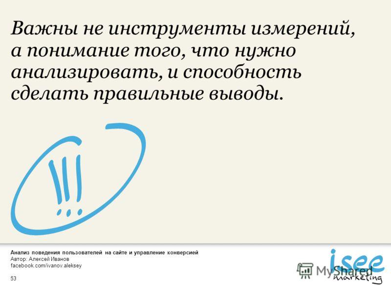Анализ поведения пользователей на сайте и управление конверсией Автор: Алексей Иванов facebook.com/ivanov.aleksey 53 Важны не инструменты измерений, а понимание того, что нужно анализировать, и способность сделать правильные выводы.