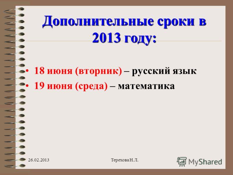 Дополнительные сроки в 2013 году: 18 июня (вторник) – русский язык 19 июня (среда) – математика 26.02.2013Терехова Н.Л.