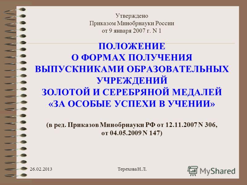 Утверждено Приказом Минобрнауки России от 9 января 2007 г. N 1 ПОЛОЖЕНИЕ О ФОРМАХ ПОЛУЧЕНИЯ ВЫПУСКНИКАМИ ОБРАЗОВАТЕЛЬНЫХ УЧРЕЖДЕНИЙ ЗОЛОТОЙ И СЕРЕБРЯНОЙ МЕДАЛЕЙ «ЗА ОСОБЫЕ УСПЕХИ В УЧЕНИИ» (в ред. Приказов Минобрнауки РФ от 12.11.2007 N 306, от 04.05