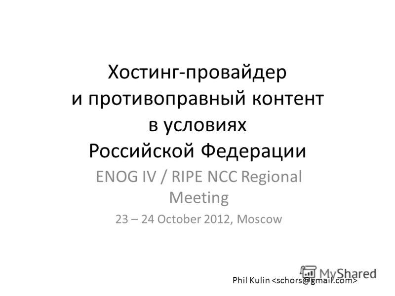 Хостинг-провайдер и противоправный контент в условиях Российской Федерации ENOG IV / RIPE NCC Regional Meeting 23 – 24 October 2012, Moscow Phil Kulin