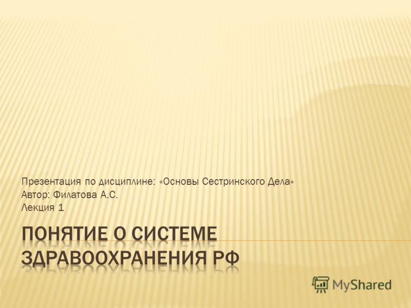 Презентация по дисциплине: «Основы Сестринского Дела» Автор: Филатова А.С. Лекция 1