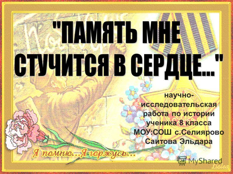 научно- исследовательская работа по истории ученика 8 класса МОУ:СОШ с.Селиярово Саитова Эльдара