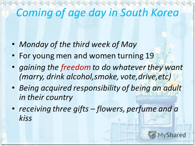Coming of age day in South Korea Monday of the third week of May For young men and women turning 19 gaining the freedom to do whatever they want (marry, drink alcohol,smoke, vote,drive,etc) Being acquired responsibility of being an adult in their cou