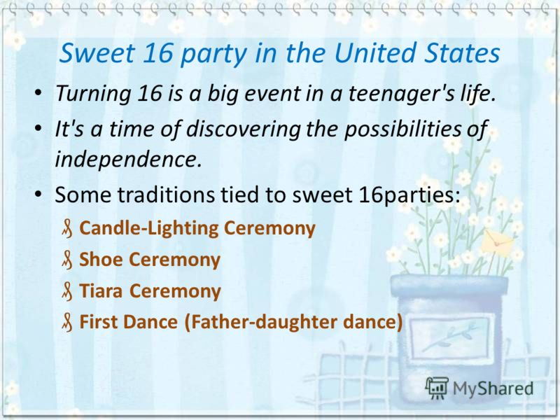 Sweet 16 party in the United States Turning 16 is a big event in a teenager's life. It's a time of discovering the possibilities of independence. Some traditions tied to sweet 16parties: Candle-Lighting Ceremony Shoe Ceremony Tiara Ceremony First Dan