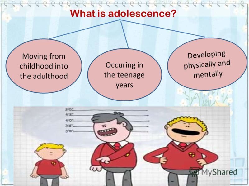 What is adolescence? Moving from childhood into the adulthood Developing physically and mentally Occuring in the teenage years