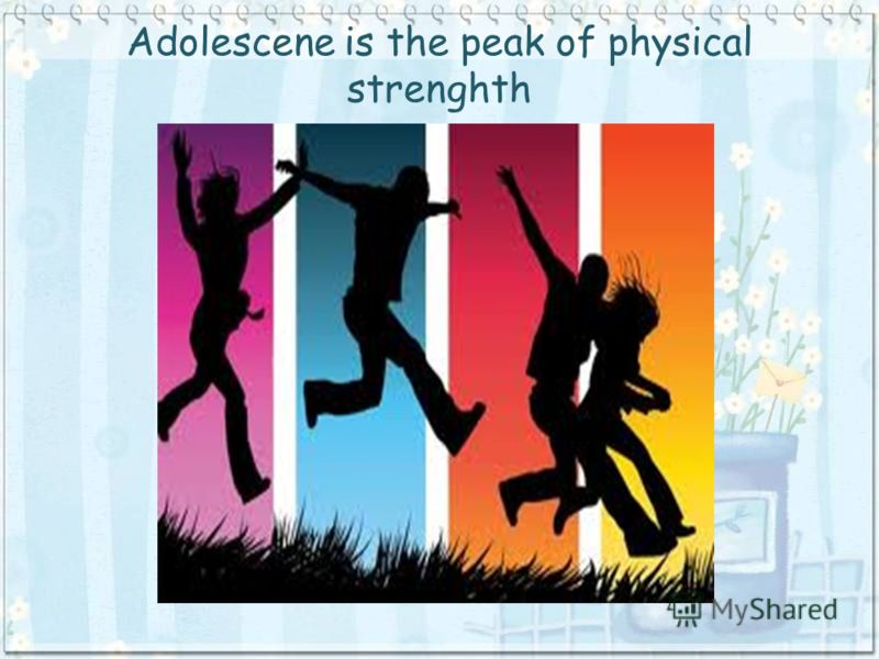 Adolescene is the peak of physical strenghth