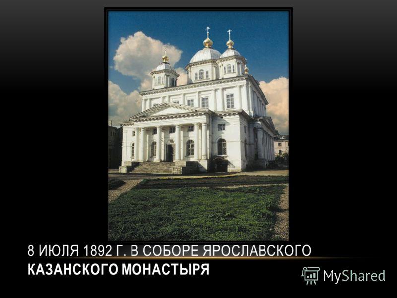 8 ИЮЛЯ 1892 Г. В СОБОРЕ ЯРОСЛАВСКОГО КАЗАНСКОГО МОНАСТЫРЯ