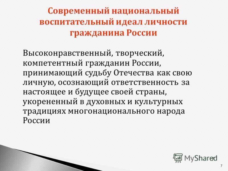 7 7 Современный национальный воспитательный идеал личности гражданина России Высоконравственный, творческий, компетентный гражданин России, принимающий судьбу Отечества как свою личную, осознающий ответственность за настоящее и будущее своей страны,