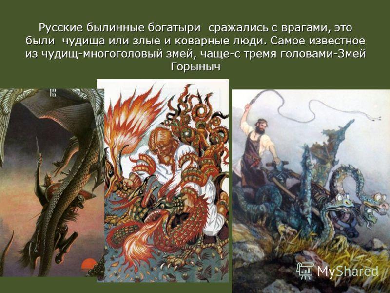Русские былинные богатыри сражались с врагами, это были чудища или злые и коварные люди. Самое известное из чудищ-многоголовый змей, чаще-с тремя головами-Змей Горыныч