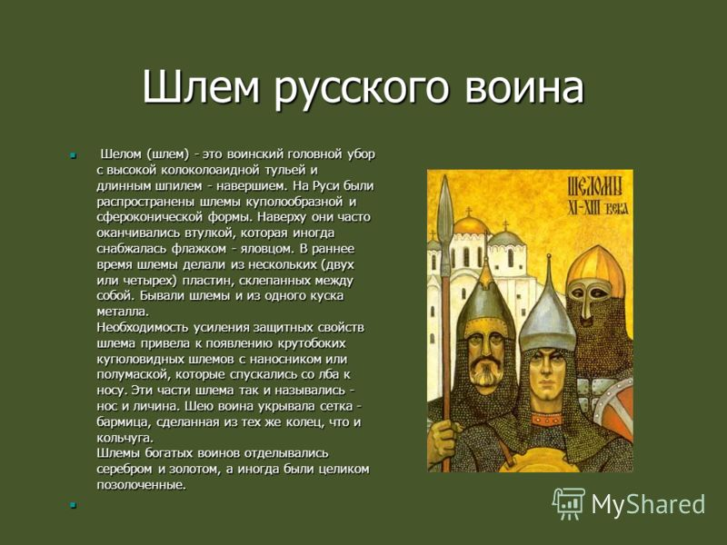 Шлем русского воина Шелом (шлем) - это воинский головной убор с высокой колоколоаидной тульей и длинным шпилем - навершием. На Руси были распространены шлемы куполообразной и сфероконической формы. Наверху они часто оканчивались втулкой, которая иног