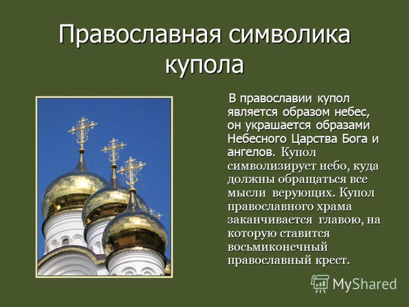 Православная символика купола В православии купол является образом небес, он украшается образами Небесного Царства Бога и ангелов. Купол символизирует небо, куда должны обращаться все мысли верующих. Купол православного храма заканчивается главою, на
